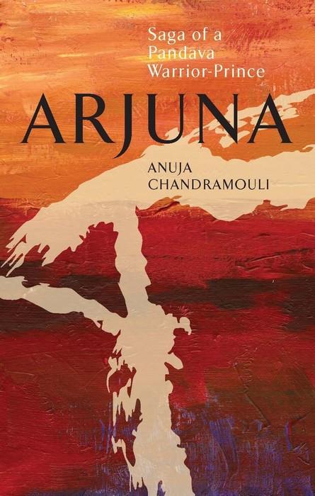 Arjuna Saga of a Pandava Warrior-Prince by Anuja Chandramouli