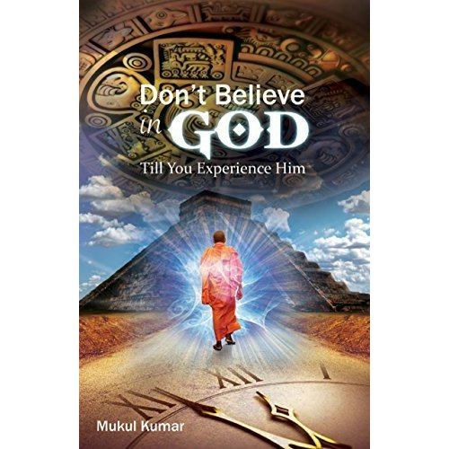 Do Not Believe in God, Till You Experience Him by Mukul Kumar