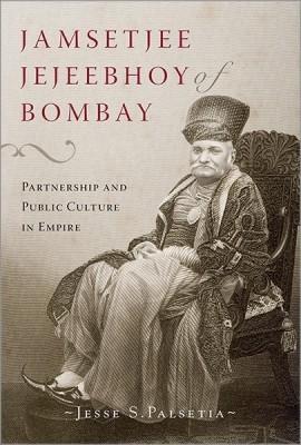 Jamshetjee Jejeebhoy of Bombay by Jesse S Palsetia